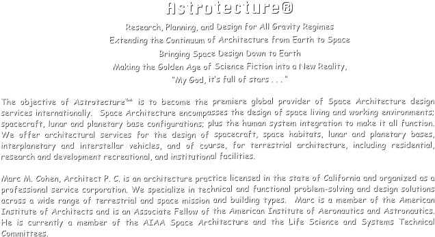 "Astrotecture® Research, Planning, and Design for All Gravity Regimes Extending the Continuum of Architecture from Earth to Space Bringing Space Design Down to Earth Making the Golden Age of Science Fiction into a New Reality,  ""My God, it's full of stars . . . ""  The objective of Astrotecture™ is to become the premiere global provider of Space Architecture design services internationally.  Space Architecture encompasses the design of space living and working environments; spacecraft, lunar and planetary base configurations; plus the human system integration to make it all function.  We offer architectural services for the design of spacecraft, space habitats, lunar and planetary bases, interplanetary and interstellar vehicles, and of course, for terrestrial architecture, including residential, research and development recreational, and institutional facilities.  Marc M. Cohen, Architect P. C. is an architecture practice licensed in the state of California and organized as a professional service corporation. We specialize in technical and functional problem-solving and design solutions across a wide range of terrestrial and space mission and building types.  Marc is a member of the American Institute of Architects and is an Associate Fellow of the American Institute of Aeronautics and Astronautics.  He is currently a member of the AIAA Space Architecture and the Life Science and Systems Technical Committees."